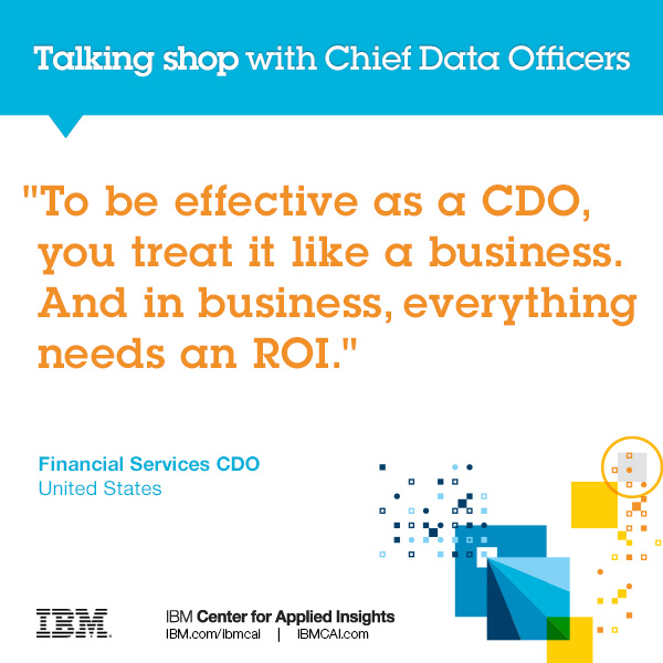 To be effective as a CDO, you treat it like a business. And in business, everything needs an ROI.